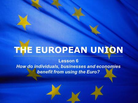 The European Union THE EUROPEAN UNION Lesson 6 How do individuals, businesses and economies benefit from using the Euro?