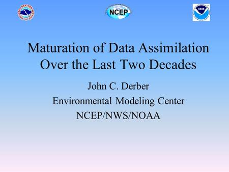 Maturation of Data Assimilation Over the Last Two Decades John C. Derber Environmental Modeling Center NCEP/NWS/NOAA.