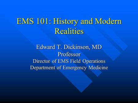 EMS 101: History and Modern Realities Edward T. Dickinson, MD Professor Director of EMS Field Operations Department of Emergency Medicine.