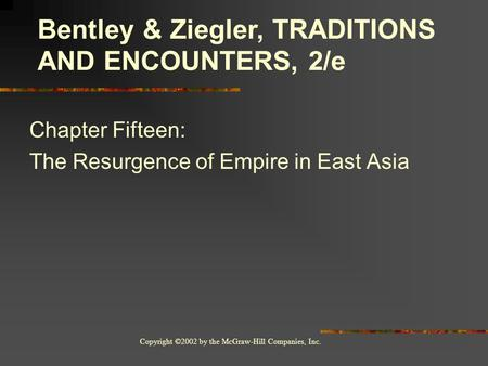 Copyright ©2002 by the McGraw-Hill Companies, Inc. Chapter Fifteen: The Resurgence of Empire in East Asia Bentley & Ziegler, TRADITIONS AND ENCOUNTERS,