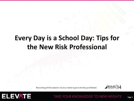 Page 1 Recording of this session via any media type is strictly prohibited. Page 1 Every Day is a School Day: Tips for the New Risk Professional.
