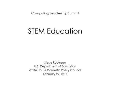 Computing Leadership Summit STEM Education Steve Robinson U.S. Department of Education White House Domestic Policy Council February 22, 2010.