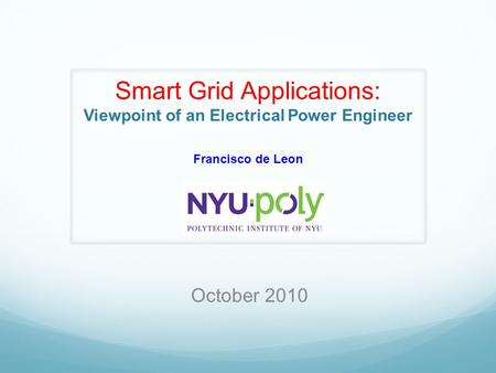 Smart Grid Applications: Viewpoint of an Electrical Power Engineer Francisco de Leon October 2010.