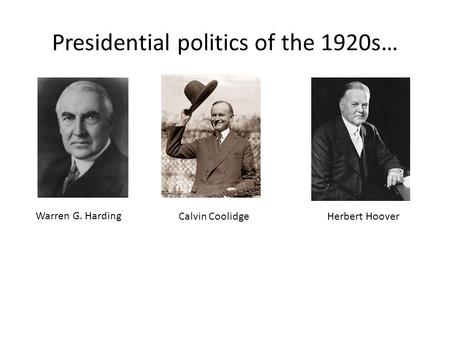 Presidential politics of the 1920s… Warren G. Harding Calvin Coolidge Herbert Hoover.