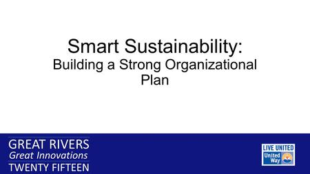 GREAT RIVERS Great Innovations TWENTY FIFTEEN GREAT RIVERS Great Innovations TWENTY FIFTEEN Smart Sustainability: Building a Strong Organizational Plan.