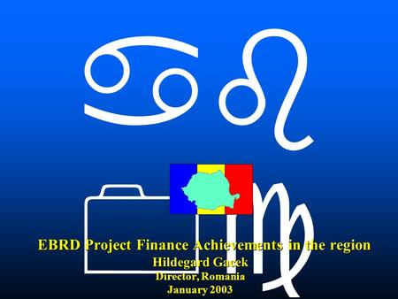    EBRD Project Finance Achievements in the region Hildegard Gacek Director, Romania January 2003 EBRD Project Finance Achievements in the region.