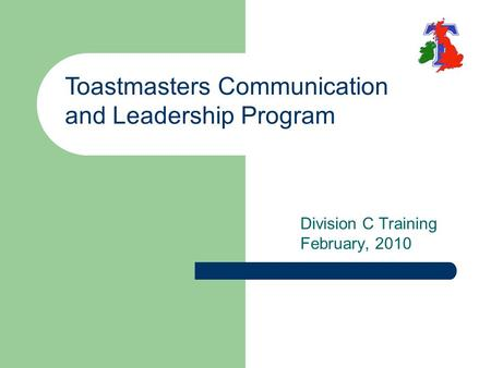 Division C Training February, 2010 Toastmasters Communication and Leadership Program.
