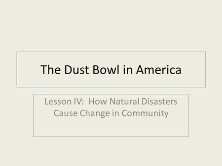 The Dust Bowl in America Lesson IV: How Natural Disasters Cause Change in Community.