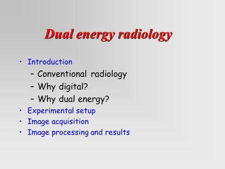 Introduction –Conventional radiology –Why digital? –Why dual energy? Experimental setup Image acquisition Image <strong>processing</strong> and results Dual energy radiology.