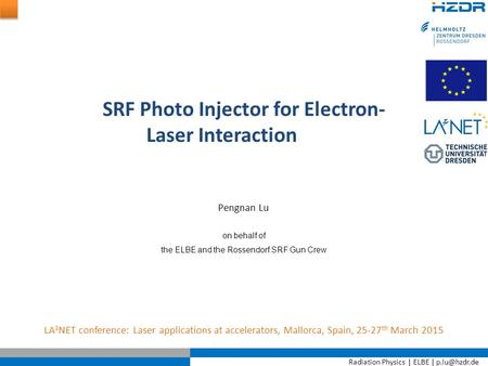Radiation Physics | ELBE | SRF Photo Injector for Electron- Laser Interaction LA 3 NET conference: Laser applications at accelerators, Mallorca,