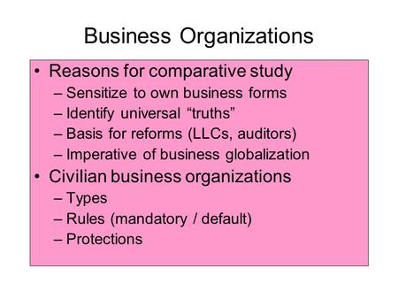 "Business Organizations Reasons for comparative study –Sensitize to own business forms –Identify universal ""truths"" –Basis for reforms (LLCs, auditors)"