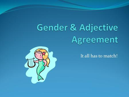 It all has to match!. Nouns/Pronouns In Spanish they are divided into genders (male/female) Nouns for men & boys  masculine Nouns for women & girls 
