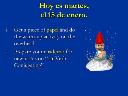 "Hoy es martes, el 15 de enero. 1. Get a piece of papel and do the warm-up activity on the overhead. 2. Prepare your cuaderno for new notes on ""-ar Verb."