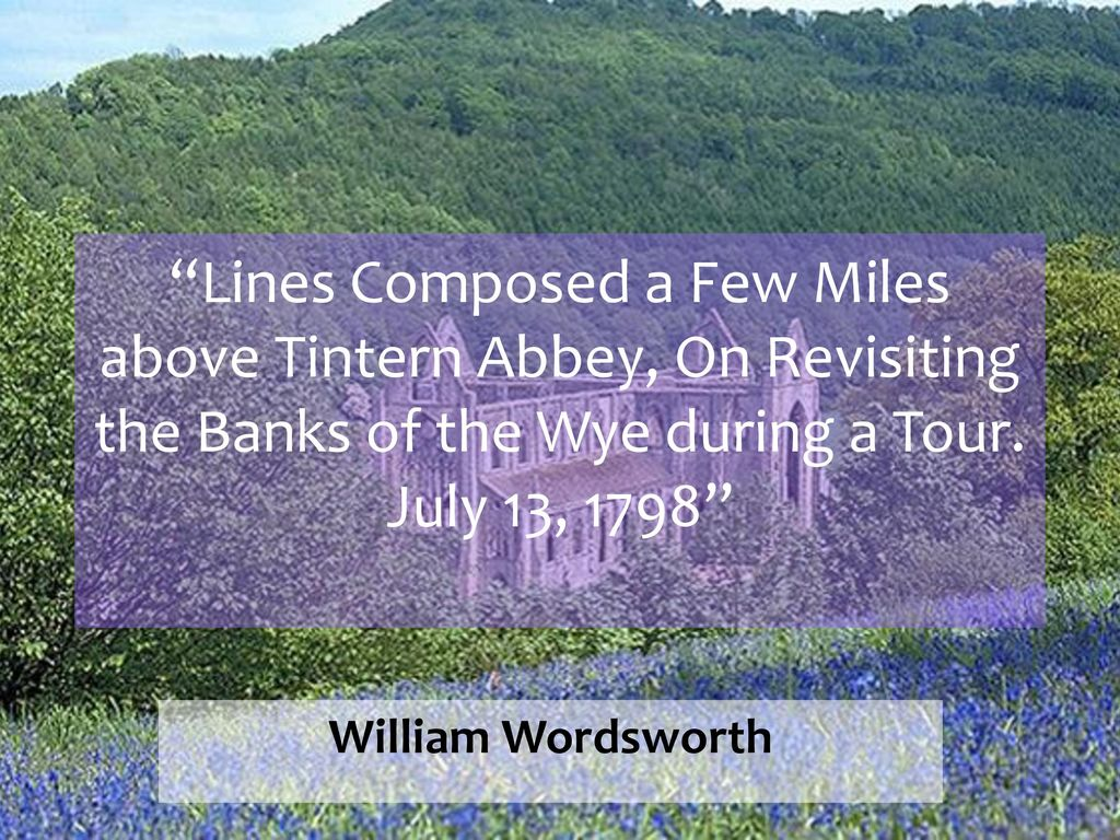 Line Composed A Few Mile Above Tintern Abbey On Revisiting The Bank Of Wye During Tour July 13 1798 William Wordsworth Ppt Download Written Summary