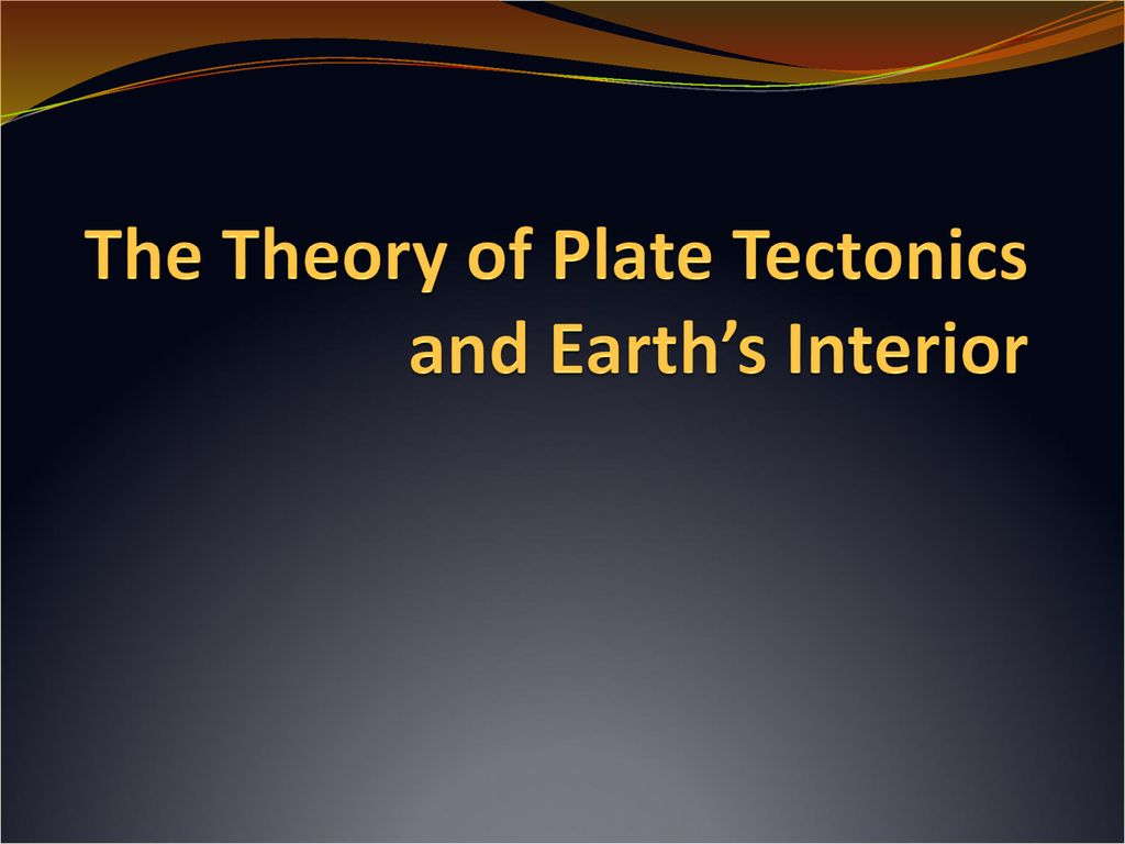 The Theory Of Plate Tectonics And Earth S Interior Ppt Download