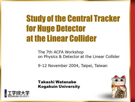 Study of the Central Tracker for Huge Detector at the Linear Collider Takashi Watanabe Kogakuin University The 7th ACFA Workshop on Physics & Detector.