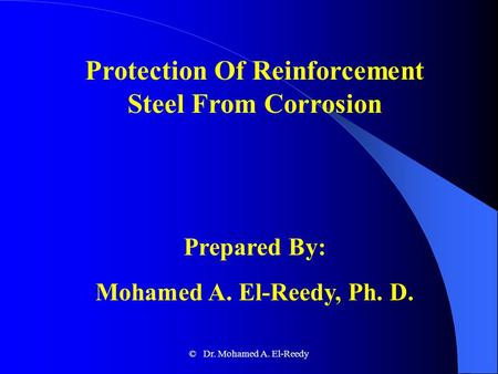 Protection Of Reinforcement Steel From Corrosion Prepared By: Mohamed A. El-Reedy, Ph. D. © Dr. Mohamed A. El-Reedy.