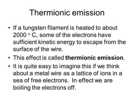 Thermionic emission If a tungsten filament is heated to about 2000 o C, some of the electrons have sufficient kinetic energy to escape from the surface.