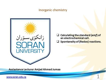 Www.soran.edu.iq Inorganic chemistry Assiastance Lecturer Amjad Ahmed Jumaa  Calculating the standard (emf) of an electrochemical cell.  Spontaneity.