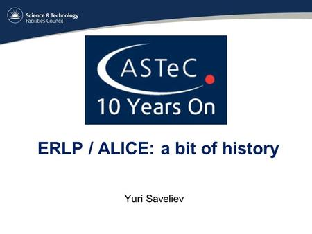 ERLP / ALICE: a bit of history Yuri Saveliev. ... how all this started SRS DIAMOND ERLP 4GLS... to greener pastures.... Oh yes ! We get there....... Hmmmm.