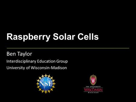 Raspberry Solar Cells Ben Taylor Interdisciplinary Education Group University of Wisconsin-Madison.