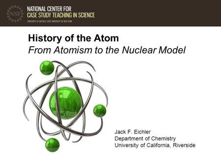 <strong>History</strong> <strong>of</strong> the <strong>Atom</strong> From <strong>Atomism</strong> to the Nuclear <strong>Model</strong> Jack F. Eichler Department <strong>of</strong> Chemistry University <strong>of</strong> California, Riverside.
