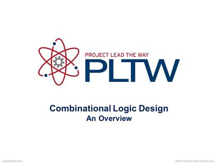 Combinational Logic Design An Overview © 2014 Project Lead The Way, Inc.Digital Electronics.