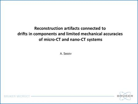 Reconstruction artifacts connected to drifts in components and limited mechanical accuracies of micro-CT and nano-CT systems A. Sasov.