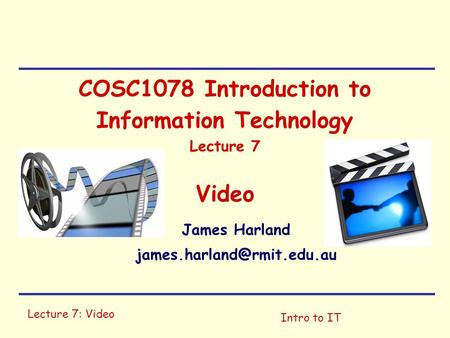 Lecture 7: Video Intro to IT COSC1078 Introduction to Information Technology Lecture 7 Video James Harland
