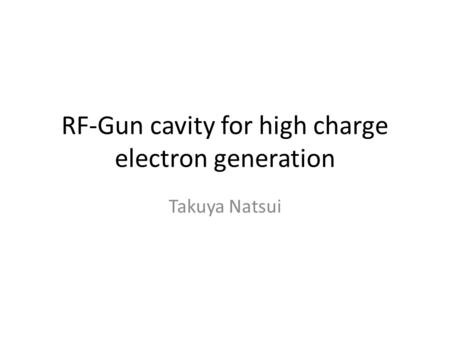 RF-Gun cavity for high charge electron generation Takuya Natsui.