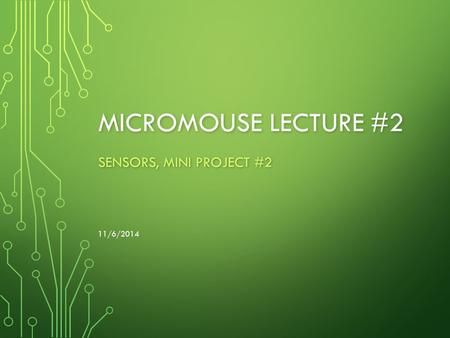 MICROMOUSE LECTURE #2 SENSORS, MINI PROJECT #2 11/6/2014.