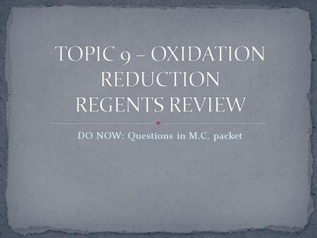 DO NOW: Questions in M.C. packet. 1. An oxidation-reduction reaction involves the transfer of electrons 2. Reduction is the gain of electrons and decrease.