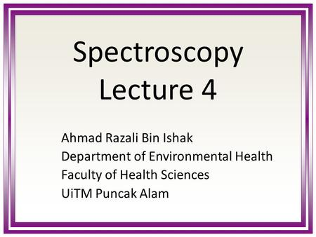 Spectroscopy Lecture 4 Ahmad Razali Bin Ishak Department of Environmental Health Faculty of Health Sciences UiTM Puncak Alam.