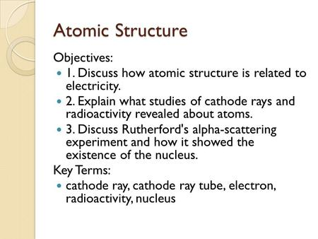 Atomic Structure Objectives: 1. Discuss how atomic structure is related to electricity. 2. Explain what studies of cathode rays and radioactivity revealed.