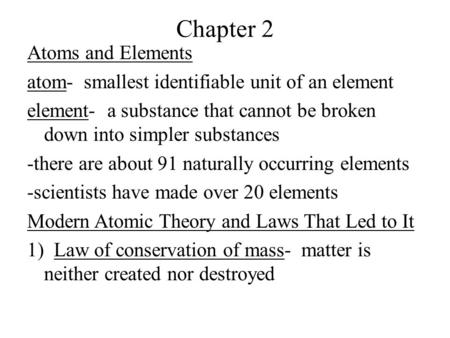 Chapter 2 Atoms and Elements atom- smallest identifiable unit of an element element- a substance that cannot be broken down into simpler substances -there.
