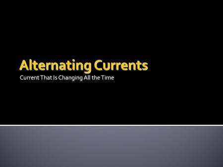 Current That Is Changing All the Time.  A direct current travels in one direction only.  In alternating currents the direction of charge flow is changing.