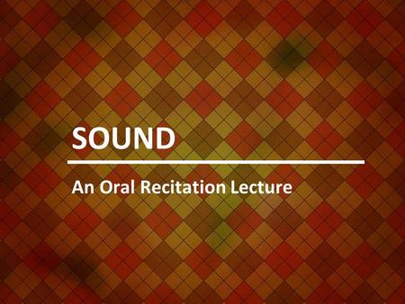 SOUND An Oral Recitation Lecture. What produces sound? Any vibrating source produces sound.