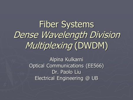 Fiber Systems Dense Wavelength Division Multiplexing (DWDM) Alpina Kulkarni Optical Communications (EE566) Dr. Paolo Liu Electrical UB.
