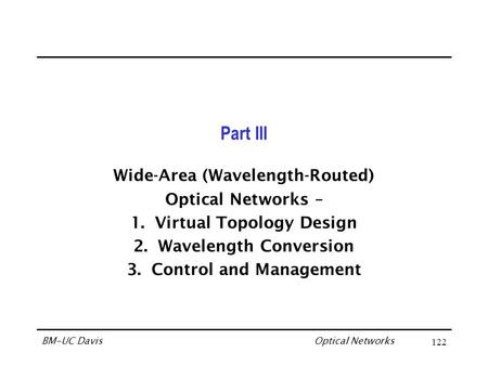 Optical Networks BM-UC Davis122 Part III Wide-Area (Wavelength-Routed) Optical Networks – 1.Virtual Topology Design 2.Wavelength Conversion 3.Control and.