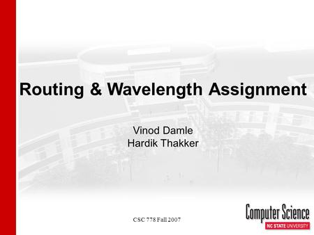 CSC 778 Fall 2007 Routing & Wavelength Assignment Vinod Damle Hardik Thakker.