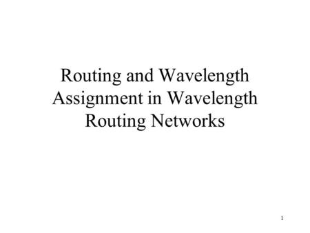 1 Routing and Wavelength Assignment in Wavelength Routing Networks.