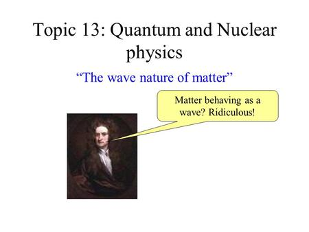 "Topic 13: Quantum and Nuclear physics ""The wave nature of matter"" Matter behaving as a wave? Ridiculous!"