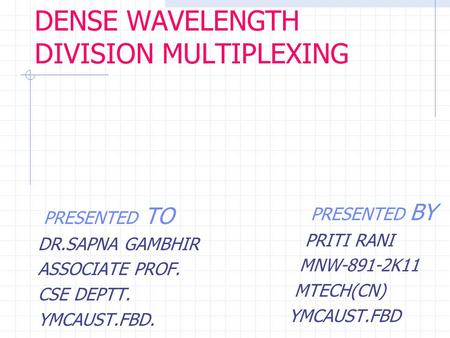 DENSE WAVELENGTH DIVISION MULTIPLEXING PRESENTED TO DR.SAPNA GAMBHIR ASSOCIATE PROF. CSE DEPTT. YMCAUST.FBD. PRESENTED BY PRITI RANI MNW-891-2K11 MTECH(CN)