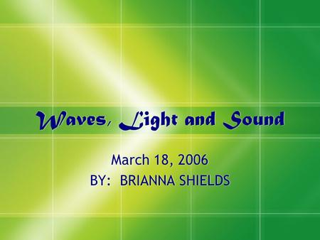 Waves, Light and Sound March 18, 2006 BY: BRIANNA SHIELDS March 18, 2006 BY: BRIANNA SHIELDS.