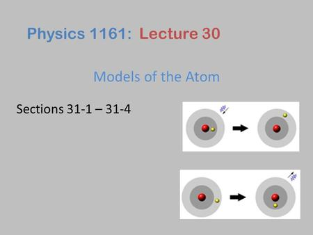 Models of the Atom Physics 1161: Lecture 30 Sections 31-1 – 31-4.