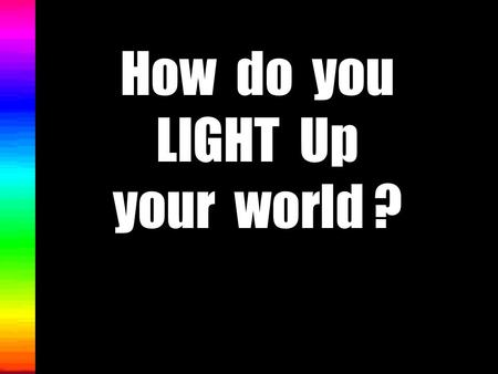 How do you LIGHT Up your world ? Welcome to a power point presentation on LIGHT. We will investigate the following : 1. What is light? 2.What are some.