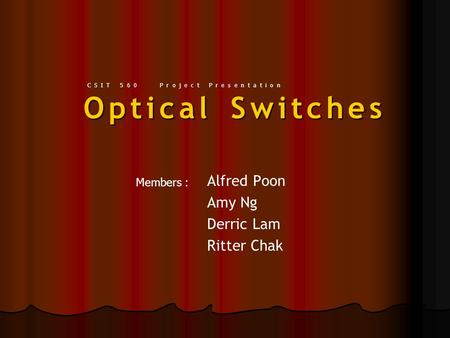Optical Switches Alfred Poon Amy Ng Derric Lam Ritter Chak Members : CSIT 560 Project Presentation.