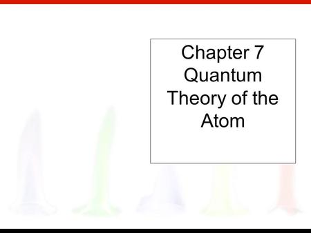 Chapter 7 Quantum Theory of the Atom Copyright © Houghton Mifflin Company. All rights reserved. What are the electrons doing in the atom? Why do atoms.