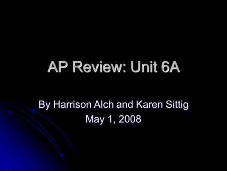AP Review: Unit 6A By Harrison Alch and Karen Sittig May 1, 2008.