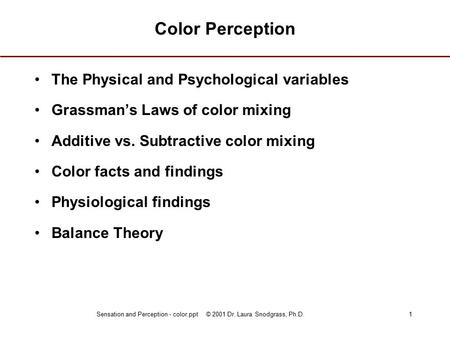 Sensation and Perception - color.ppt © 2001 Dr. Laura Snodgrass, Ph.D.1 Color Perception The Physical and Psychological variables Grassman's Laws of color.